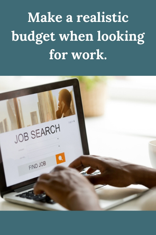 Make a realistic budget when looking for work.