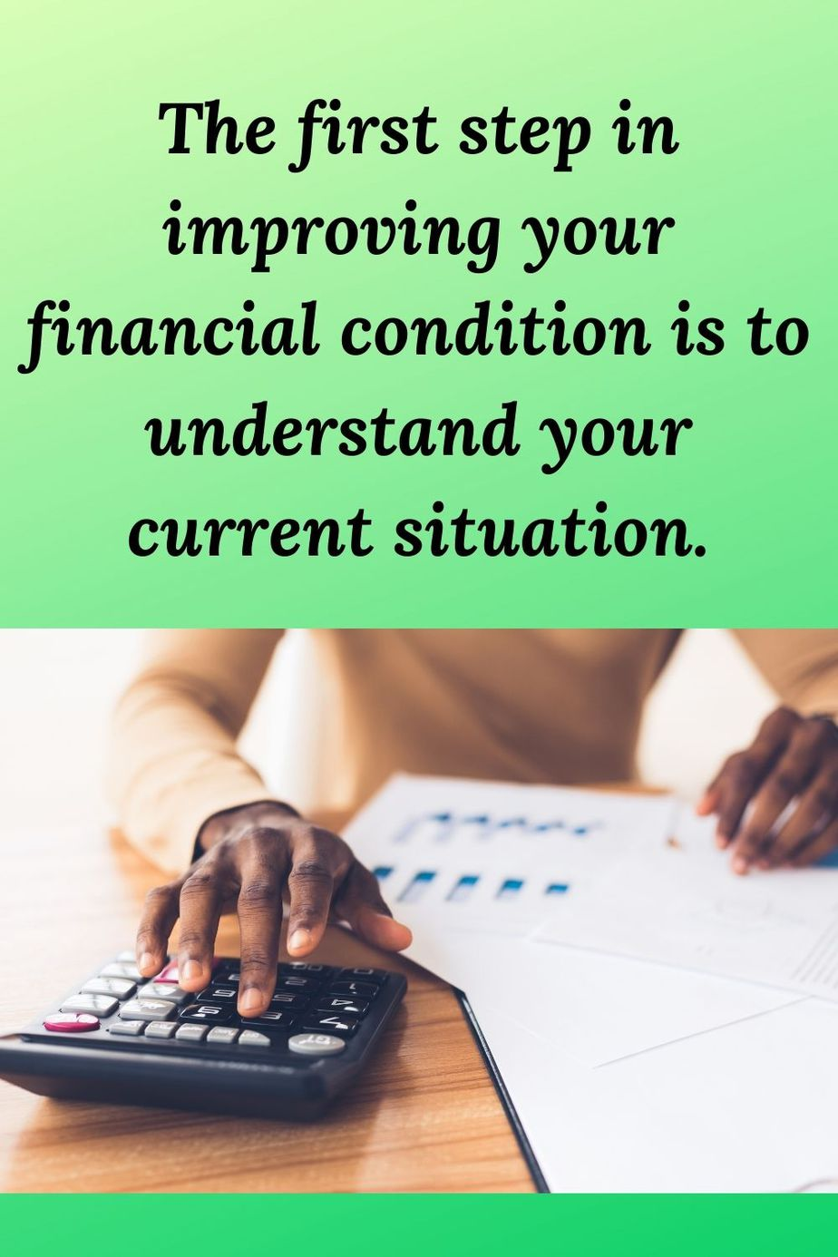 """african american woman with calculator and the words Investment Account Reports When examining your investment reports, make sure to look at them over both long and short-term periods. Examine any fees you are paying. Check to see if you are earning money on your investments or losing money. If your investments are losing money over the short run, it means one thing. If your investment accounts are losing money over the long run, it may be time to make changes in your investment strategy. Tax Returns for the Past Two Years Tax returns are important financial documents because they tend to include income and income-related expenses in one document. If you are underpaying your tax obligation each year, there may be penalties from the Internal Revenue Service. If you are overpaying your tax obligation each year, you are potentially misusing money that could be better invested elsewhere. [Tweet """"The first step in improving your financial condition is to understand your current situation.""""] Pay Stubs Pay stubs are an important look at your financial condition. When looking at your pay stubs, look at the deductions. Are you contributing the right amounts to your 401k and other retirement accounts? If your employer matches 401k contributions, it is important for you to contribute as much as possible. Failure to do so is tantamount to throwing away money. Once you understand your financial condition, make a plan to improve things. After you have examined the documents listed above you may begin to take action to improve your financial condition. Before taking action to make improvements, develop a plan. Your finances are too important a thing to try to improve without a plan. You must consider what you want to change about your finances and develop a plan for making those changes. This is an area where you need to look deep before you leap. If you are not a person who is good with numbers or you do not understand how to improve your finances, do not be dismayed. You can lea"""