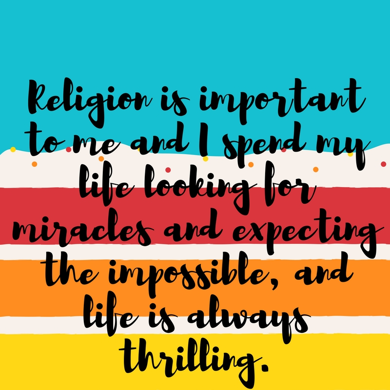 "text box with words"" religion is important to me and I spend my life looking for miracles, expecting the impossible and life is always thrilling."""