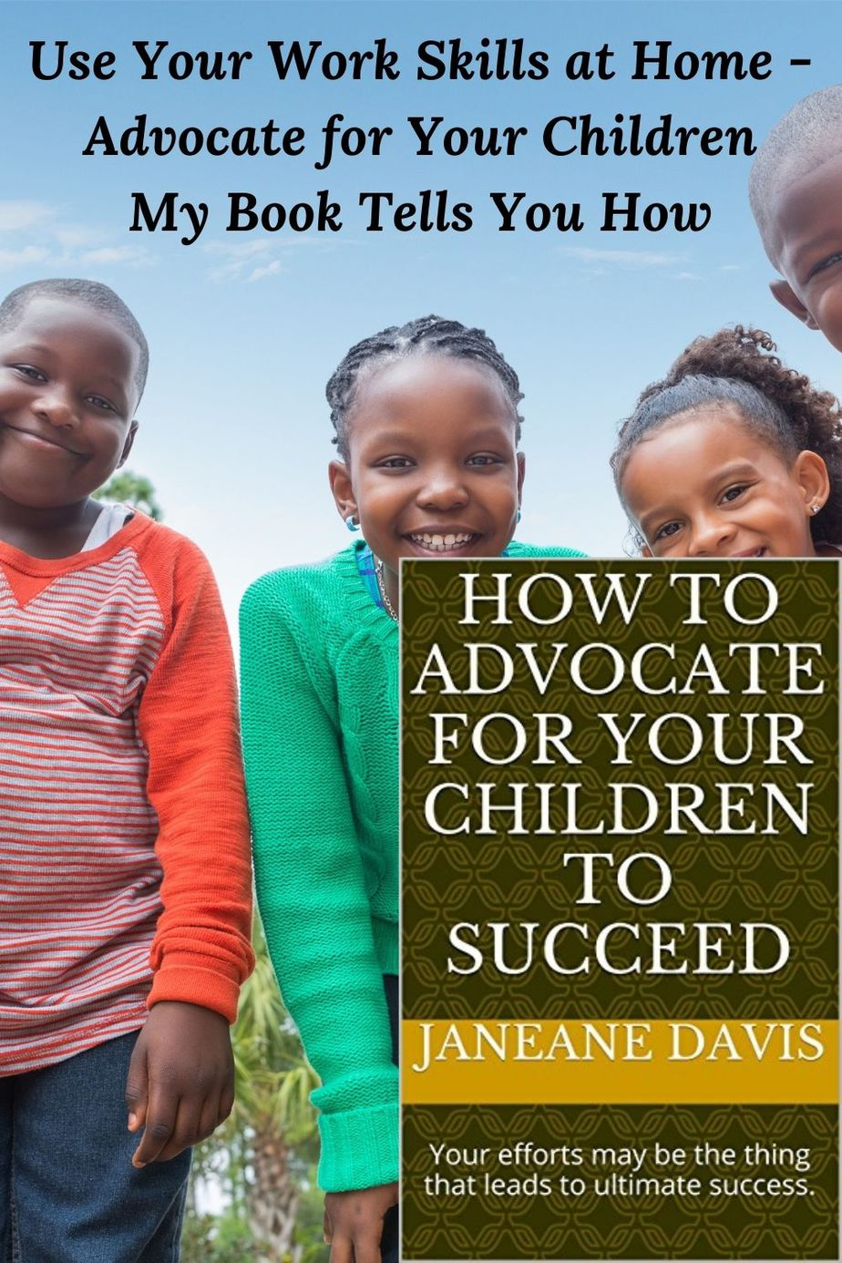"""4 smiling African American children and the words Use Your Work Skills at Home - Advocate for Your Children My Book Tells You How and the cover of the book """"How to Advocate for Your Children to Succeed"""""""